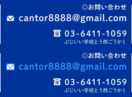 お問い合わせ cantor8888@gmail.com 03-6411-1059 ぶじいい学校とう然ごうかく